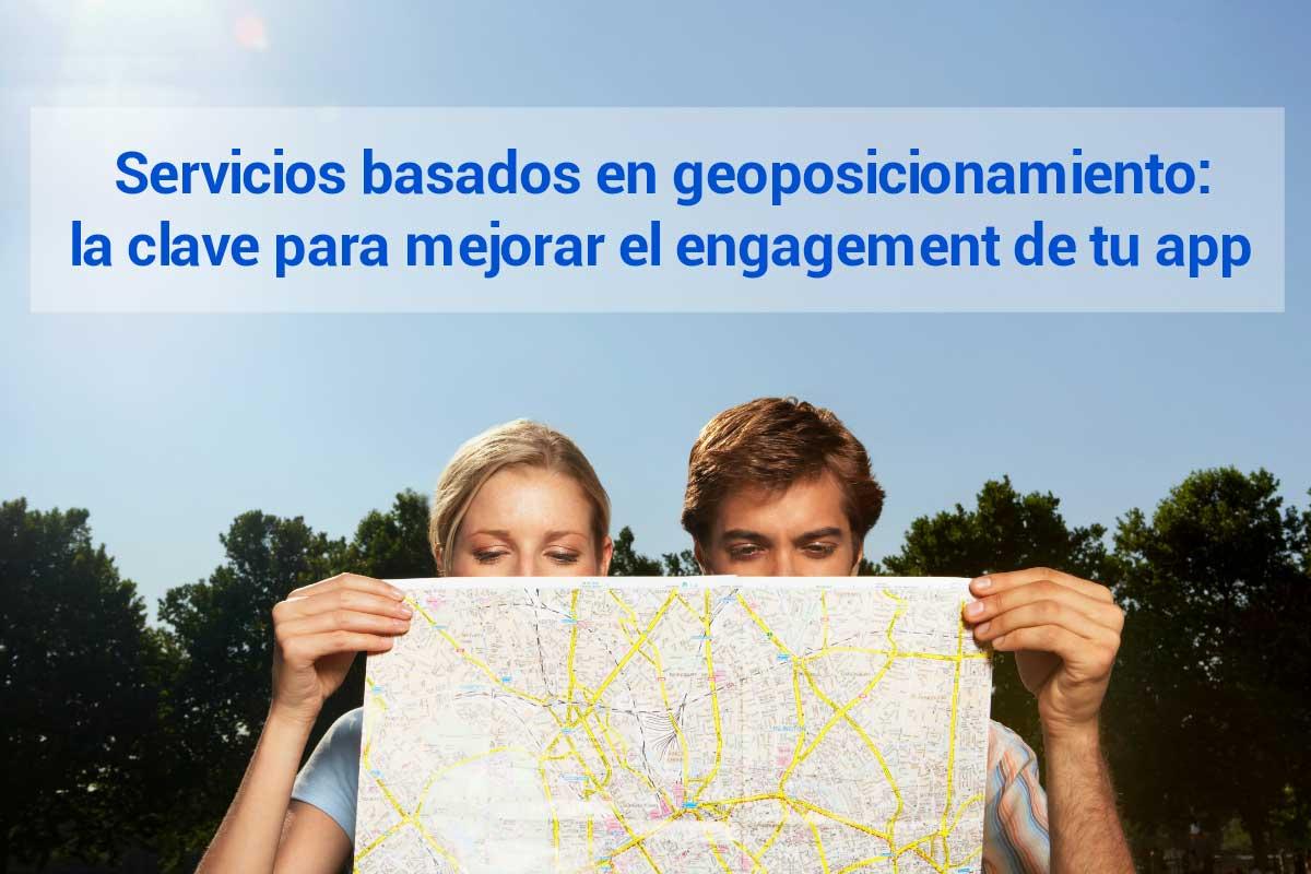 Servicios basados en geolocalización: la clave para mejorar el engagement de tu app