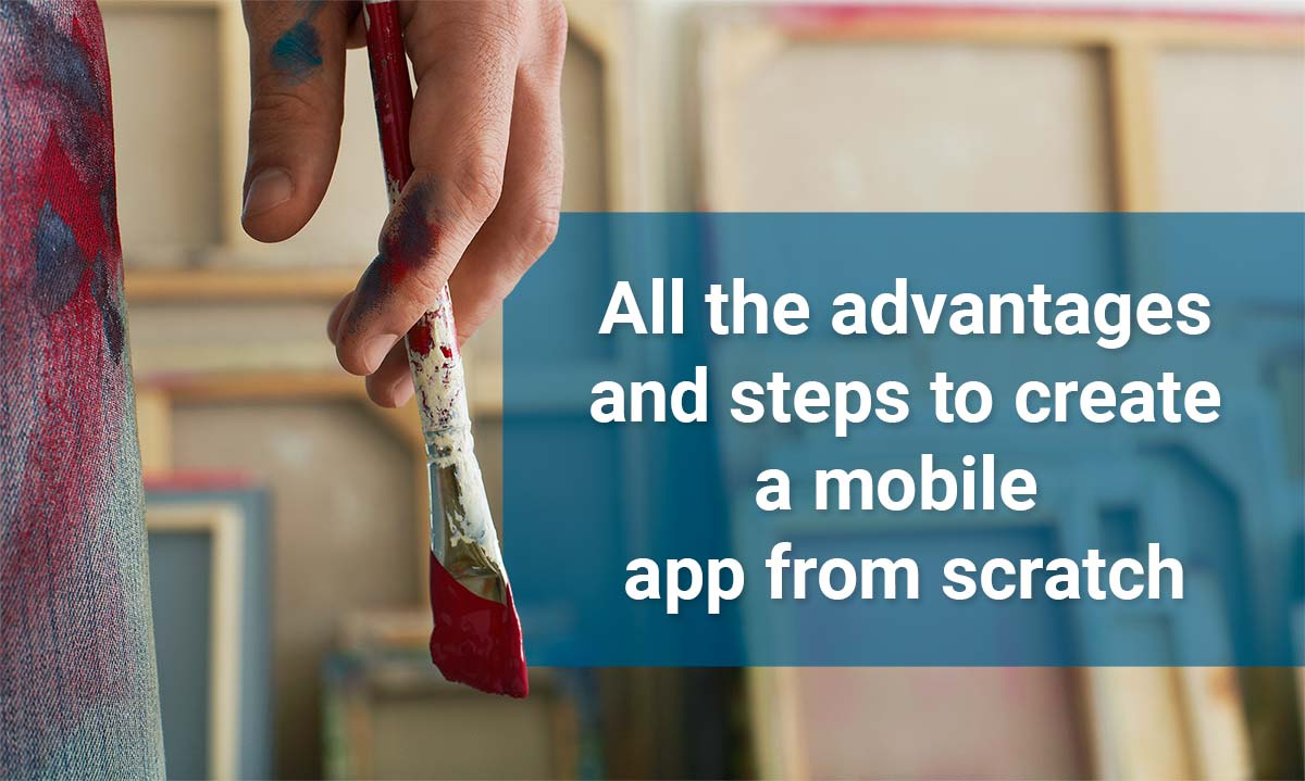 All the advantages and steps to create a mobile app from scratch