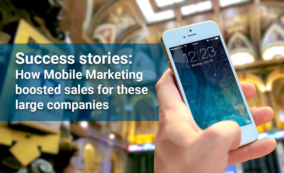 Success stories: How mobile marketing has driven sales and results for these large companies
