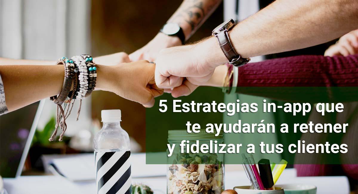 5 estrategias in-app que te servirán para retener y fidelizar a tus clientes