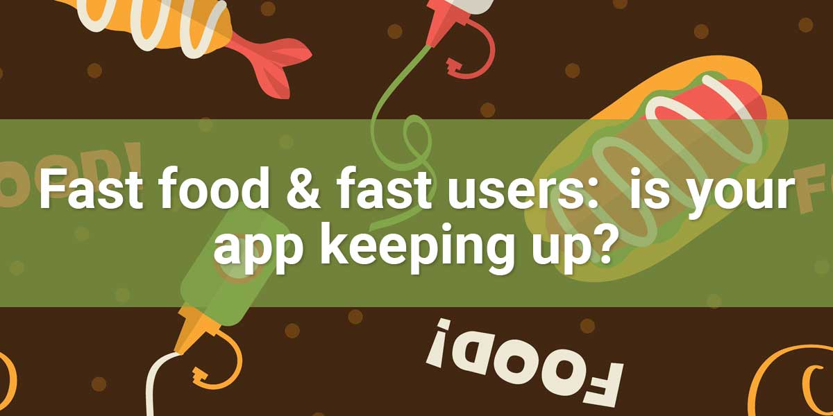 Fast food & fast users – is your app keeping up?