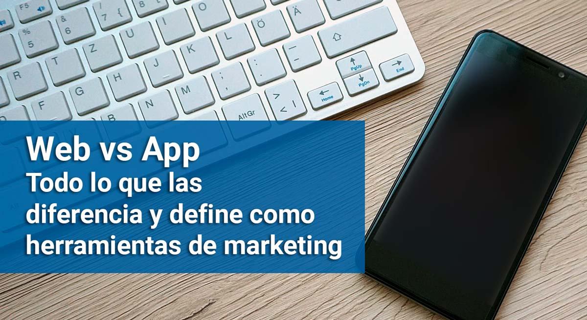 Web vs App. Todo lo que las diferencia y define como herramientas de marketing