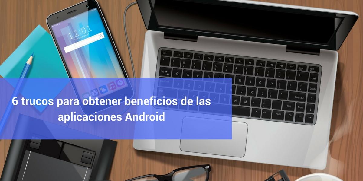 6 trucos para obtener beneficios de las aplicaciones Android