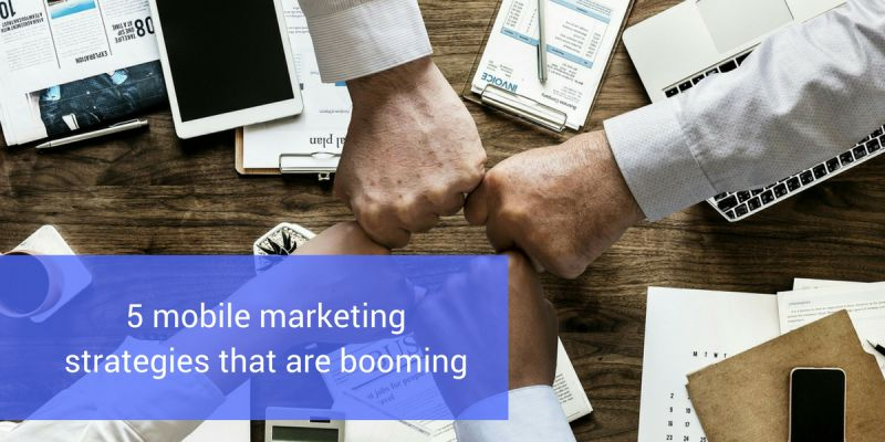 5 mobile marketing strategies that are booming