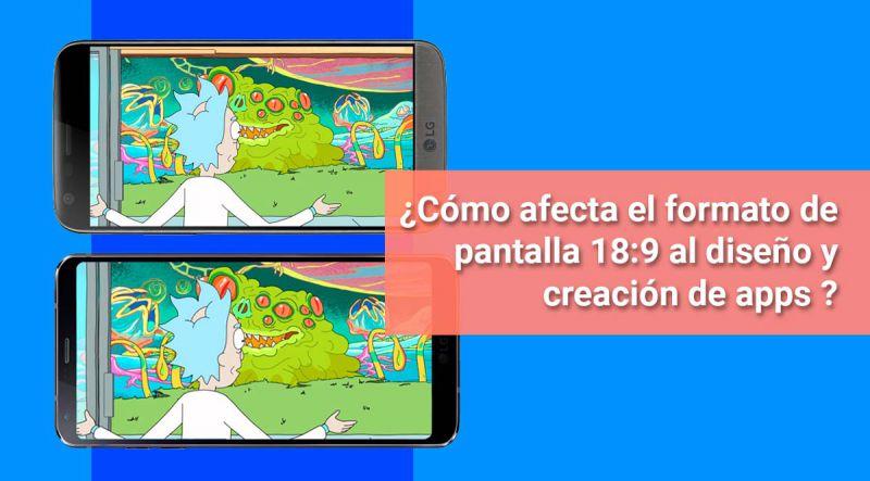 ¿Cómo afecta el formato de pantalla 18:9 al diseño y creación de aplicaciones móviles?