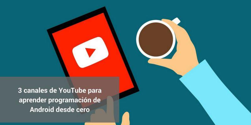 3 canales de YouTube para aprender programación de Android desde cero