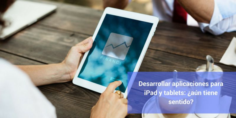 Desarrollar aplicaciones para iPad y tablets: ¿aún tiene sentido?