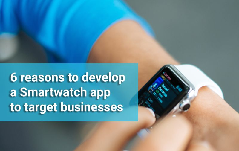 6 reasons to develop a Smartwatch app to target businesses